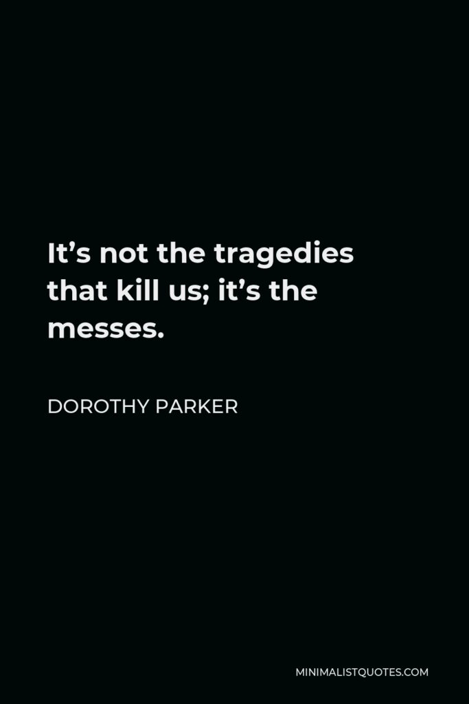 Dorothy Parker Quote - It's not the tragedies that kill us; it's the messes.