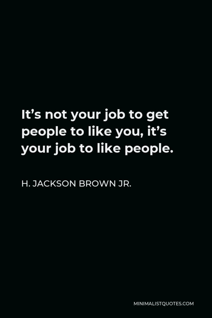 H. Jackson Brown Jr. Quote - It's not your job to get people to like you, it's your job to like people.