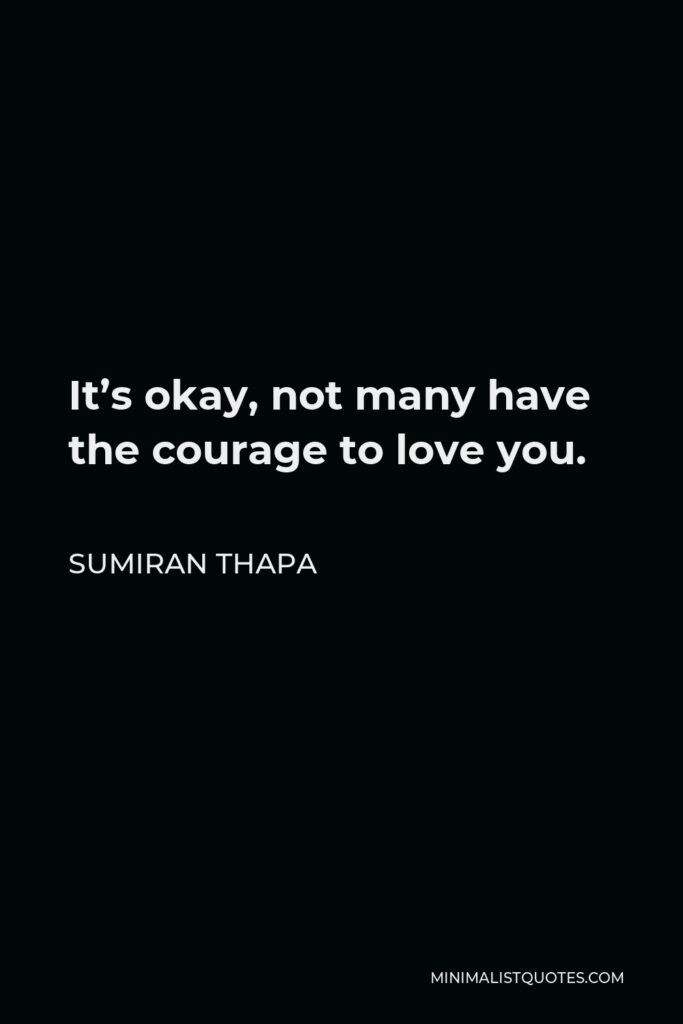 Sumiran Thapa Quote - It's okay, not many have the courage to love you.