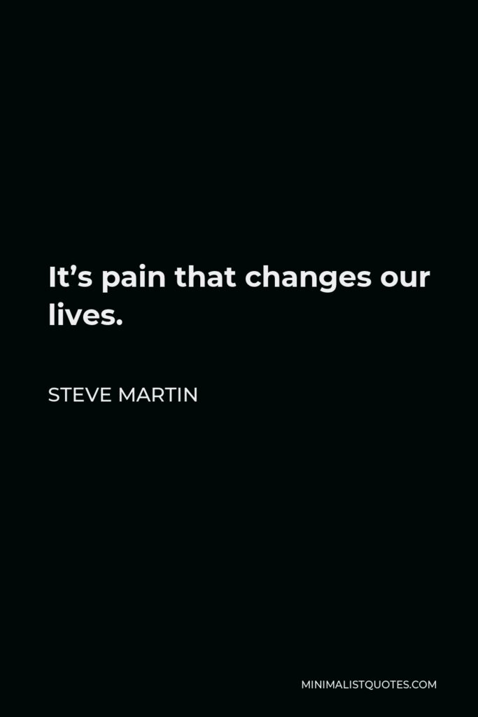 Steve Martin Quote - It's pain that changes our lives.