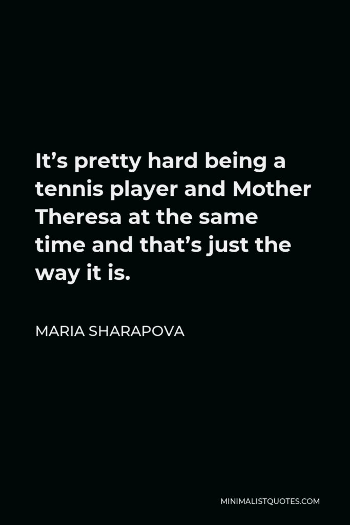 Maria Sharapova Quote - It's pretty hard being a tennis player and Mother Theresa at the same time and that's just the way it is.