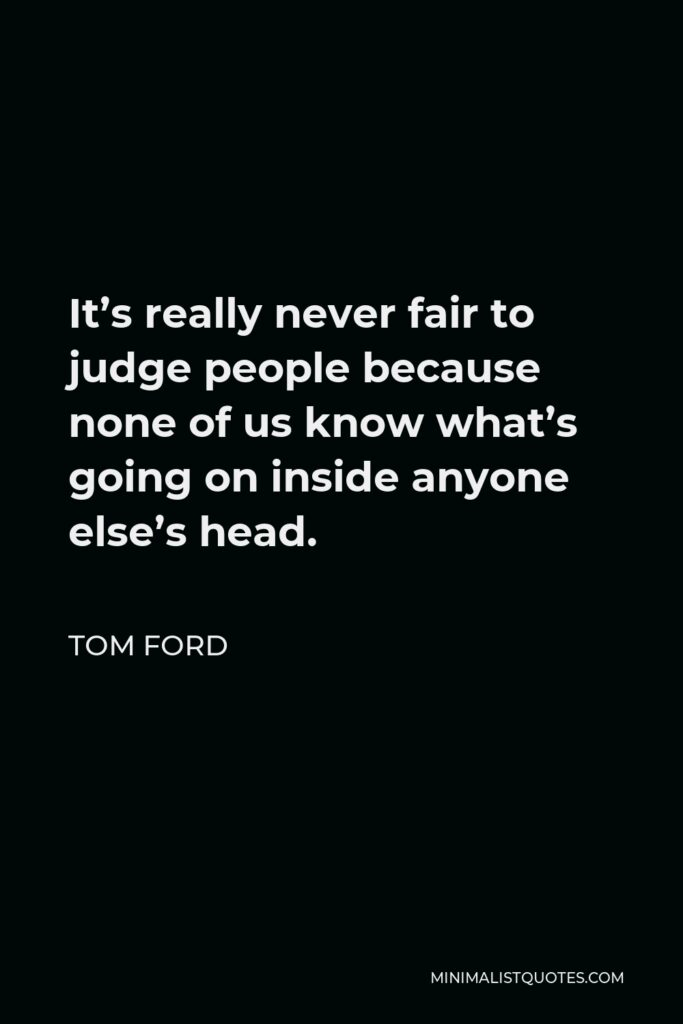 Tom Ford Quote - It's really never fair to judge people because none of us know what's going on inside anyone else's head.