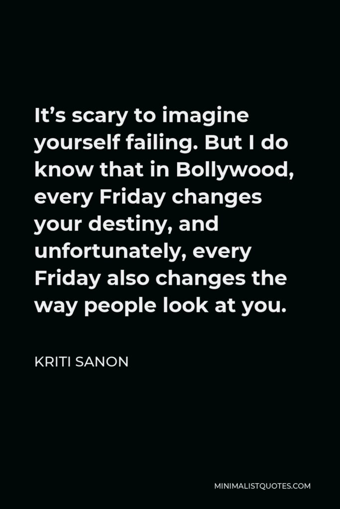 Kriti Sanon Quote - It's scary to imagine yourself failing. But I do know that in Bollywood, every Friday changes your destiny, and unfortunately, every Friday also changes the way people look at you.