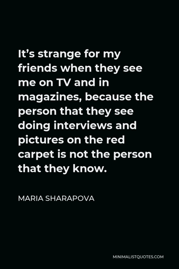 Maria Sharapova Quote - It's strange for my friends when they see me on TV and in magazines, because the person that they see doing interviews and pictures on the red carpet is not the person that they know.