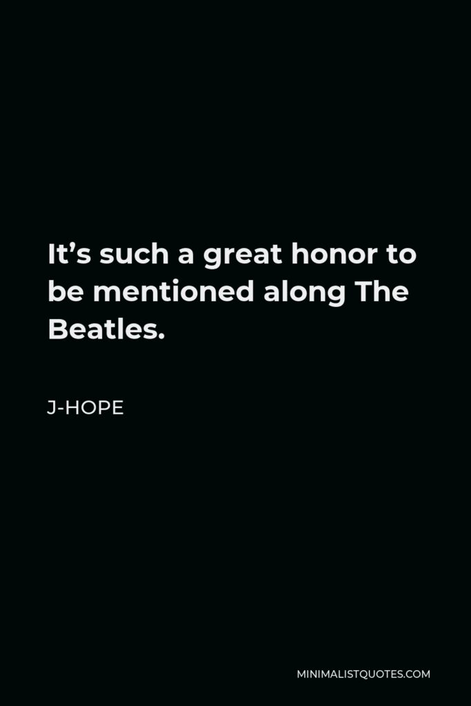 J-Hope Quote - It's such a great honor to be mentioned along The Beatles.