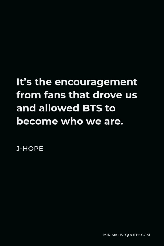 J-Hope Quote - It's the encouragement from fans that drove us and allowed BTS to become who we are.