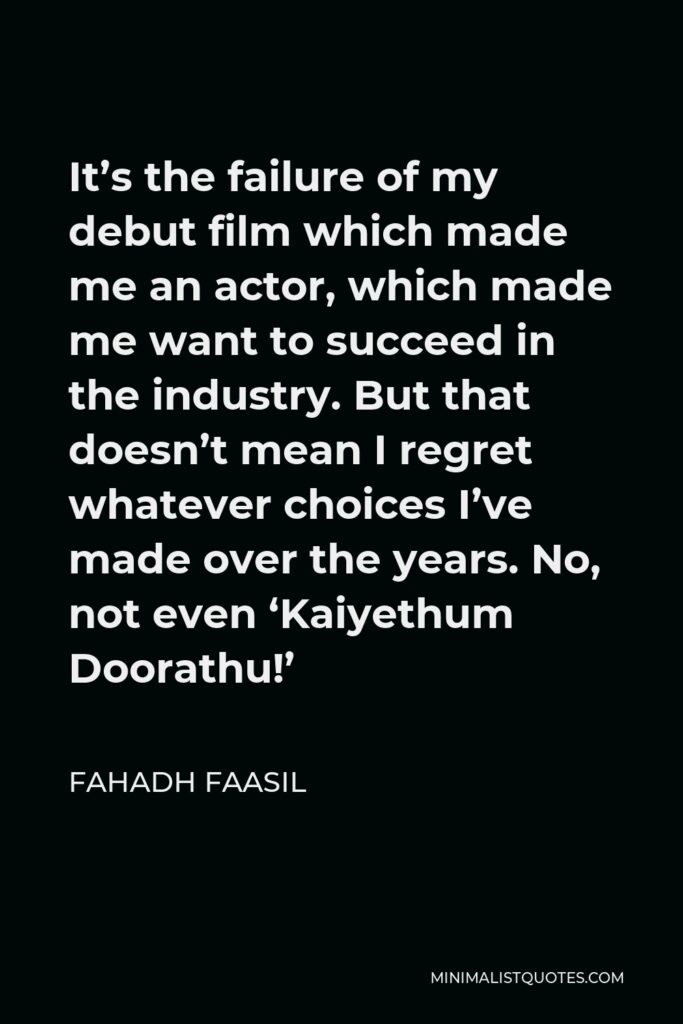 Fahadh Faasil Quote - It's the failure of my debut film which made me an actor, which made me want to succeed in the industry. But that doesn't mean I regret whatever choices I've made over the years. No, not even 'Kaiyethum Doorathu!'