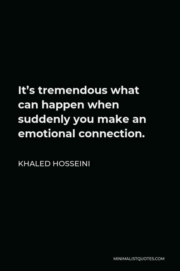 Khaled Hosseini Quote - It's tremendous what can happen when suddenly you make an emotional connection.