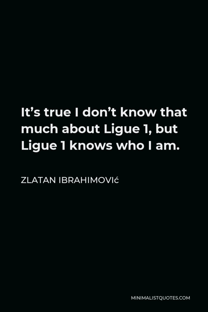 Zlatan Ibrahimović Quote - It's true I don't know that much about Ligue 1, but Ligue 1 knows who I am.