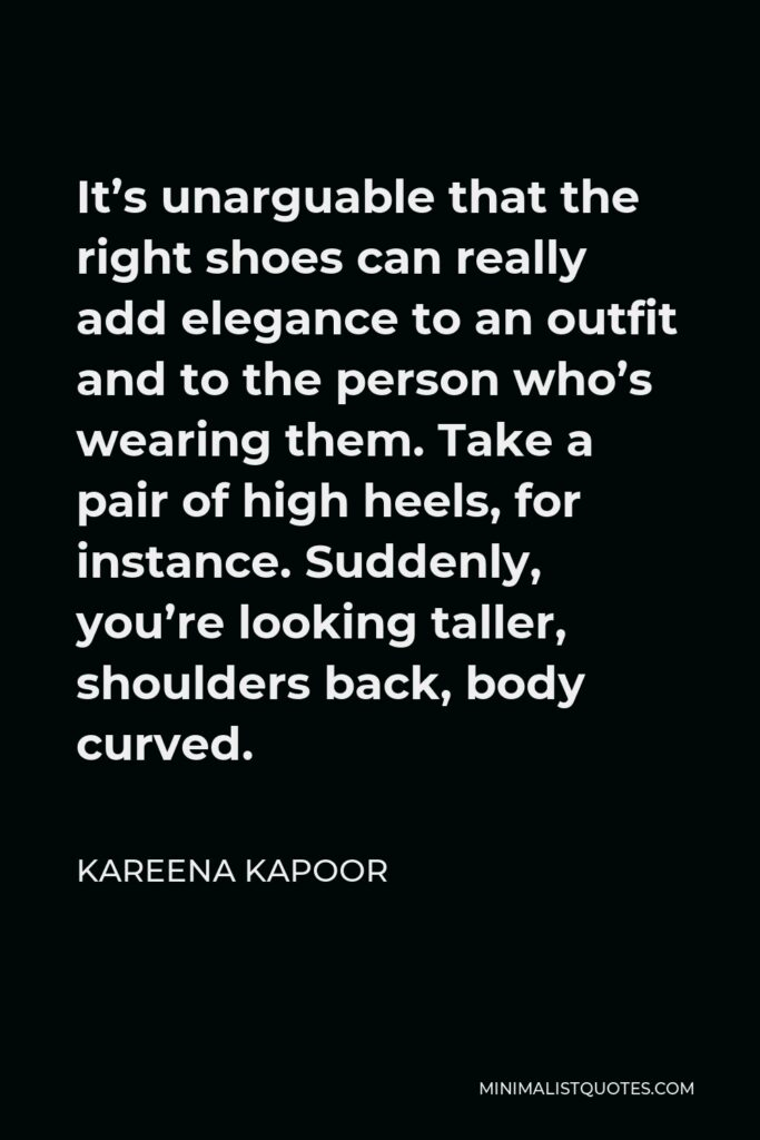 Kareena Kapoor Quote - It's unarguable that the right shoes can really add elegance to an outfit and to the person who's wearing them. Take a pair of high heels, for instance. Suddenly, you're looking taller, shoulders back, body curved.