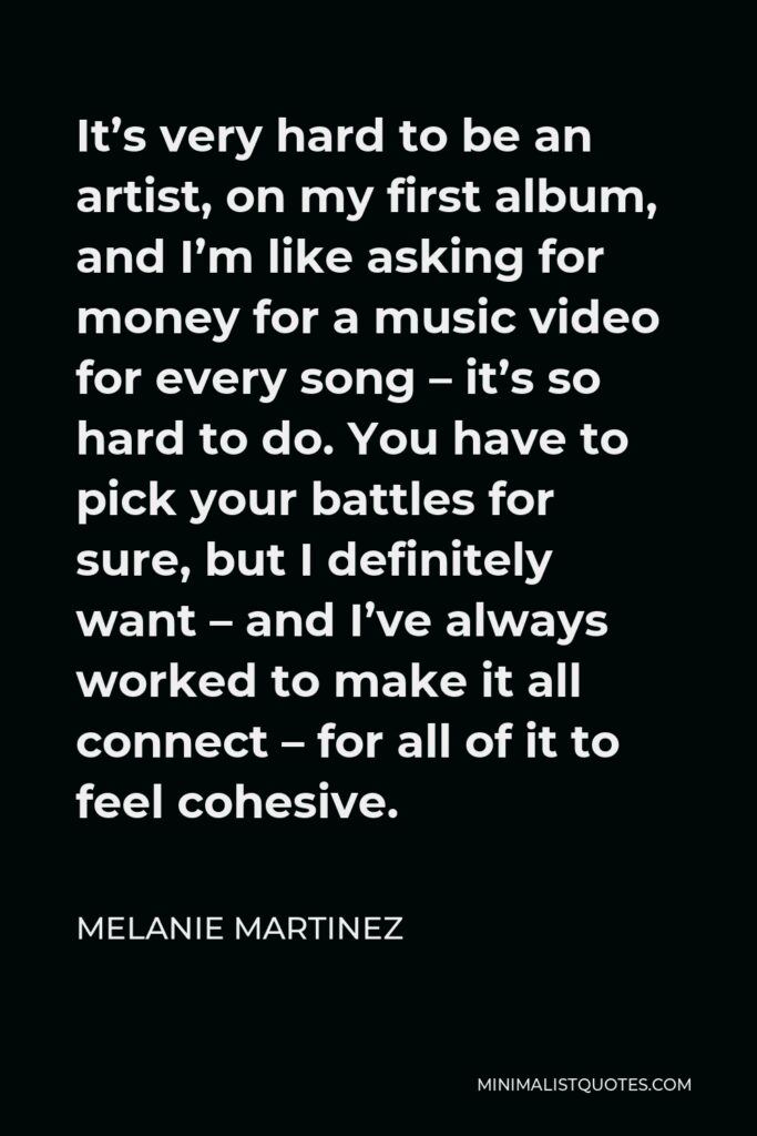 Melanie Martinez Quote - It's very hard to be an artist, on my first album, and I'm like asking for money for a music video for every song – it's so hard to do. You have to pick your battles for sure, but I definitely want – and I've always worked to make it all connect – for all of it to feel cohesive.