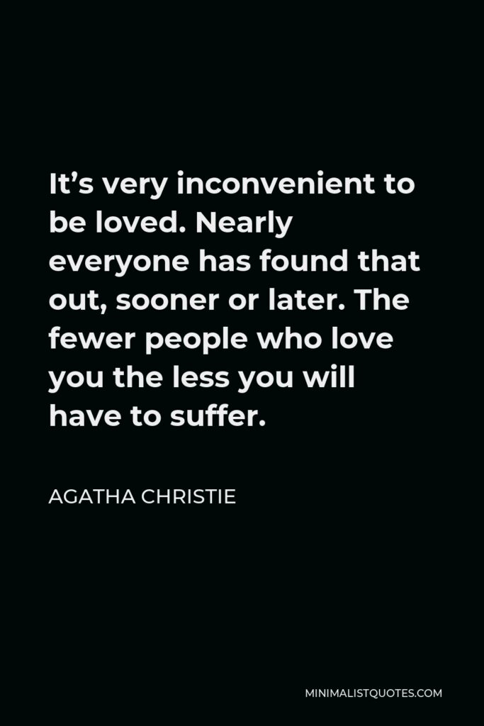 Agatha Christie Quote - It's very inconvenient to be loved. Nearly everyone has found that out, sooner or later. The fewer people who love you the less you will have to suffer.