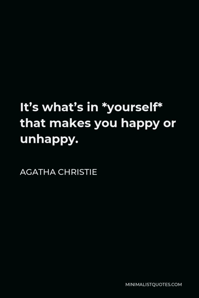 Agatha Christie Quote - It's what's in *yourself* that makes you happy or unhappy.