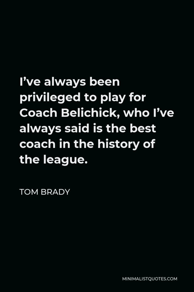 Tom Brady Quote - I've always been privileged to play for Coach Belichick, who I've always said is the best coach in the history of the league.