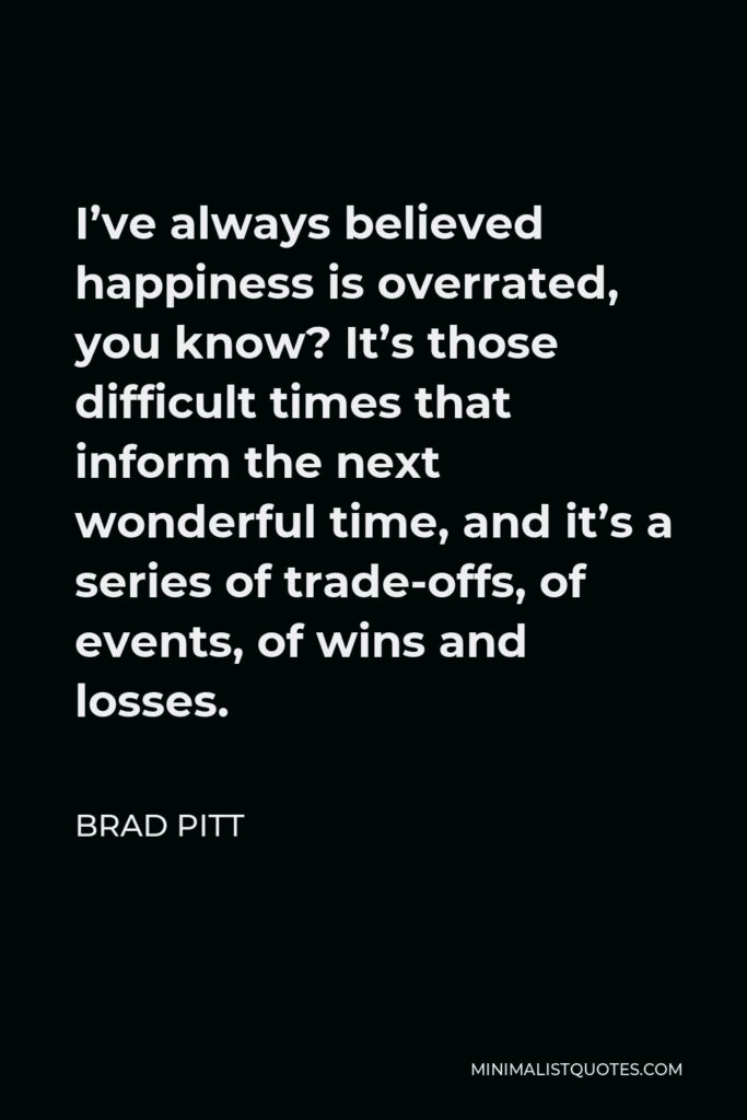 Brad Pitt Quote - I've always believed happiness is overrated, you know? It's those difficult times that inform the next wonderful time, and it's a series of trade-offs, of events, of wins and losses.