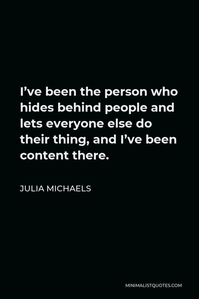 Julia Michaels Quote - I've been the person who hides behind people and lets everyone else do their thing, and I've been content there.