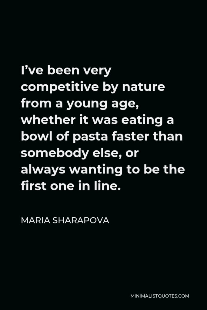 Maria Sharapova Quote - I've been very competitive by nature from a young age, whether it was eating a bowl of pasta faster than somebody else, or always wanting to be the first one in line.