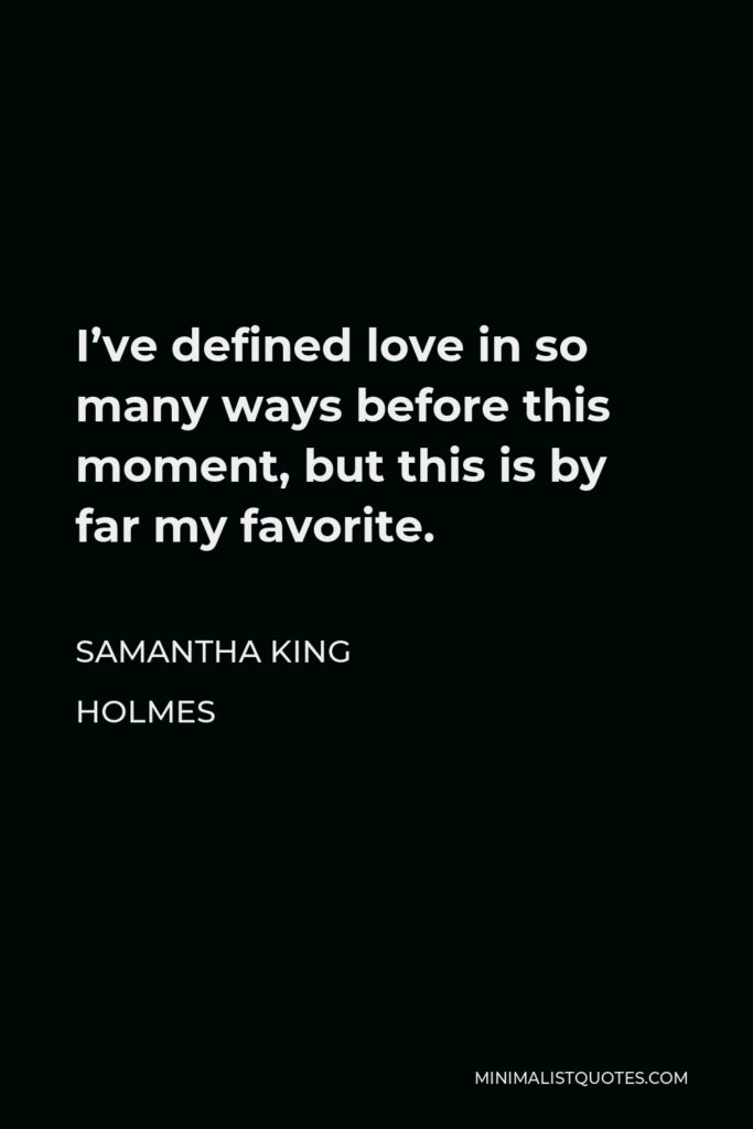 Samantha King Holmes Quote - I've defined love in so many ways before this moment, but this is by far my favorite.