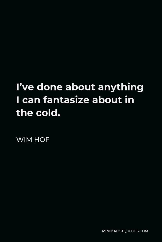 Wim Hof Quote - I've done about anything I can fantasize about in the cold.