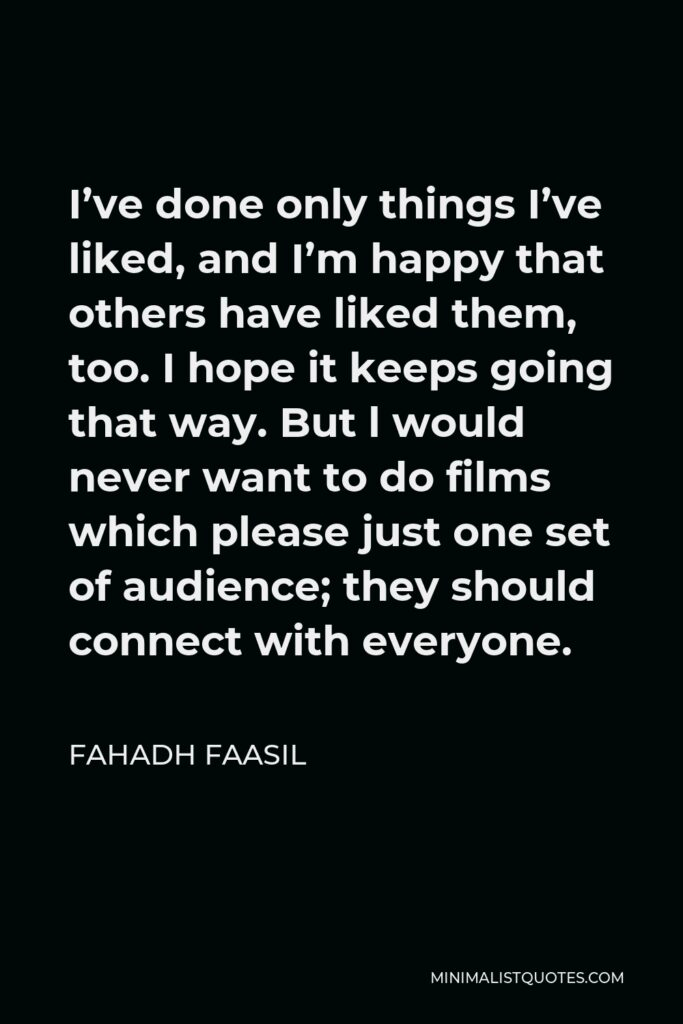 Fahadh Faasil Quote - I've done only things I've liked, and I'm happy that others have liked them, too. I hope it keeps going that way. But l would never want to do films which please just one set of audience; they should connect with everyone.