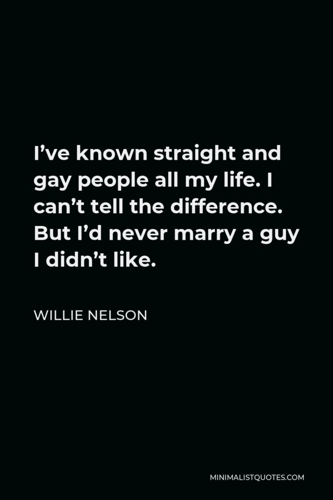 Willie Nelson Quote - I've known straight and gay people all my life. I can't tell the difference. But I'd never marry a guy I didn't like.