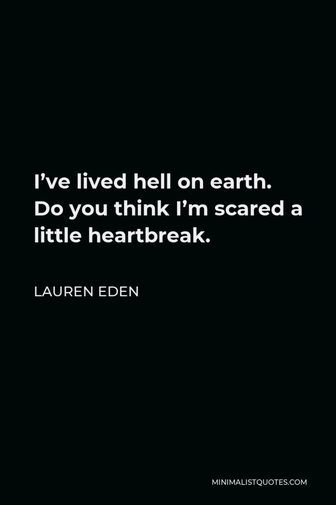 Lauren Eden Quote - I've lived hell on earth. Do you think I'm scared a littleheartbreak.