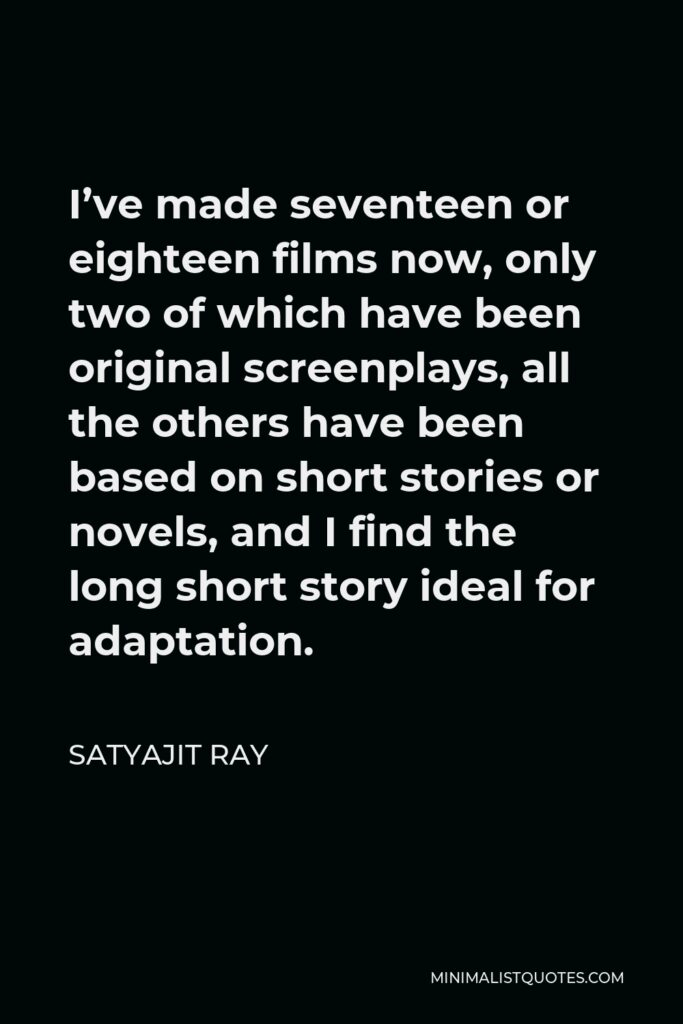 Satyajit Ray Quote - I've made seventeen or eighteen films now, only two of which have been original screenplays, all the others have been based on short stories or novels, and I find the long short story ideal for adaptation.