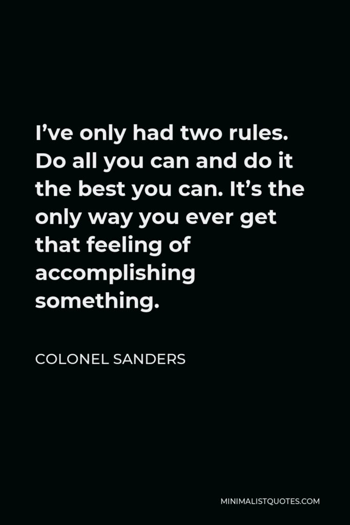 Colonel Sanders Quote - I've only had two rules. Do all you can and do it the best you can. It's the only way you ever get that feeling of accomplishing something.