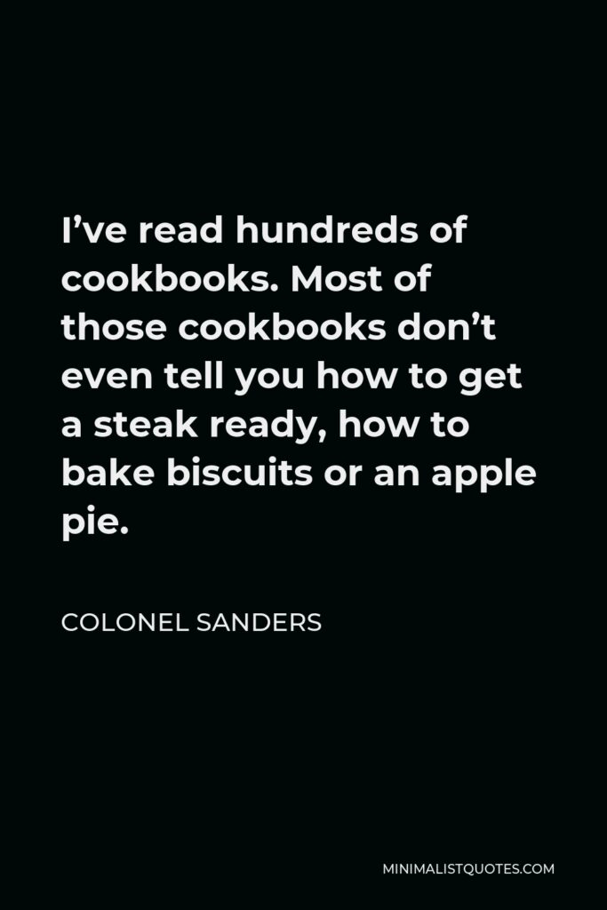 Colonel Sanders Quote - I've read hundreds of cookbooks. Most of those cookbooks don't even tell you how to get a steak ready, how to bake biscuits or an apple pie.