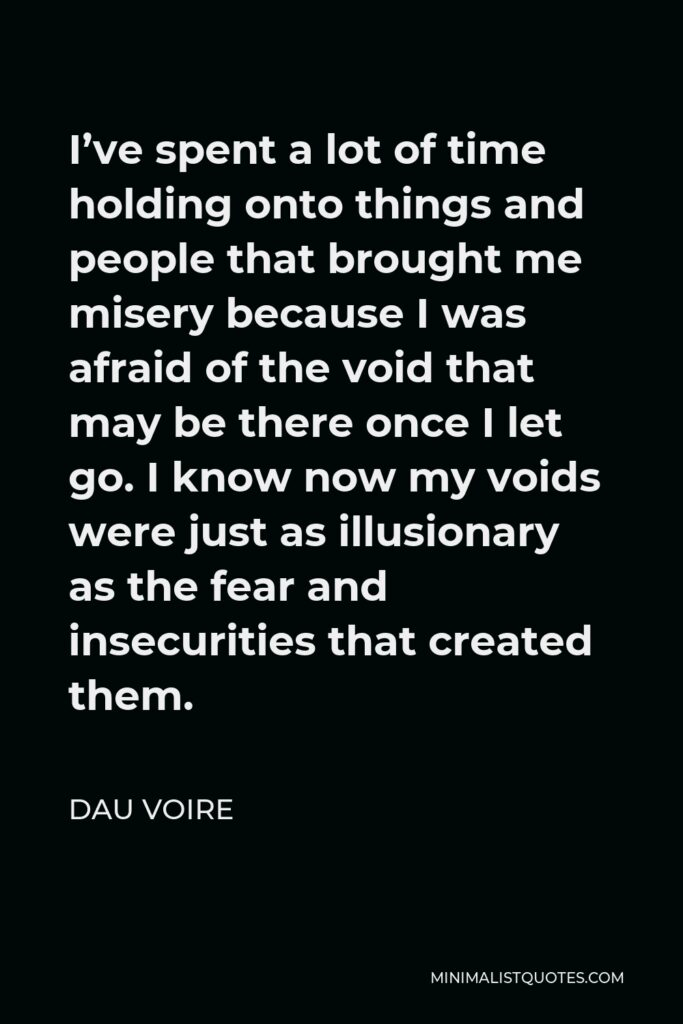 Dau Voire Quote - I've spent a lot of time holding onto things and people that brought me misery because I was afraid of the void that may be there once I let go. I know now my voids were just as illusionary as the fear and insecurities that created them.