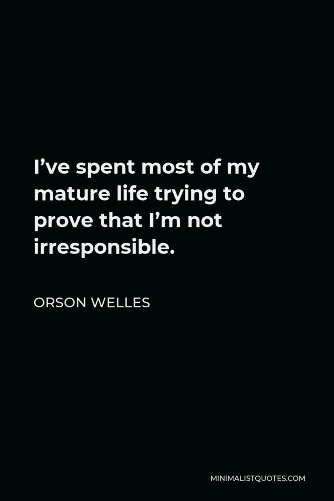 Orson Welles Quote - I've spent most of my mature life trying to prove that I'm not irresponsible.