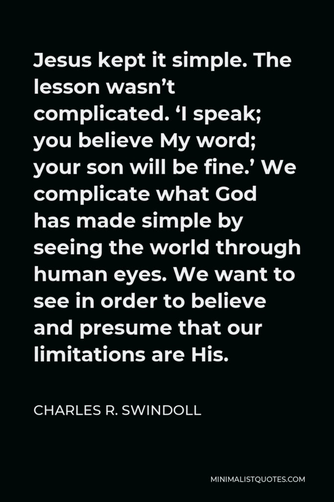 Charles R. Swindoll Quote - Jesus kept it simple. The lesson wasn't complicated. 'I speak; you believe My word; your son will be fine.' We complicate what God has made simple by seeing the world through human eyes. We want to see in order to believe and presume that our limitations are His.
