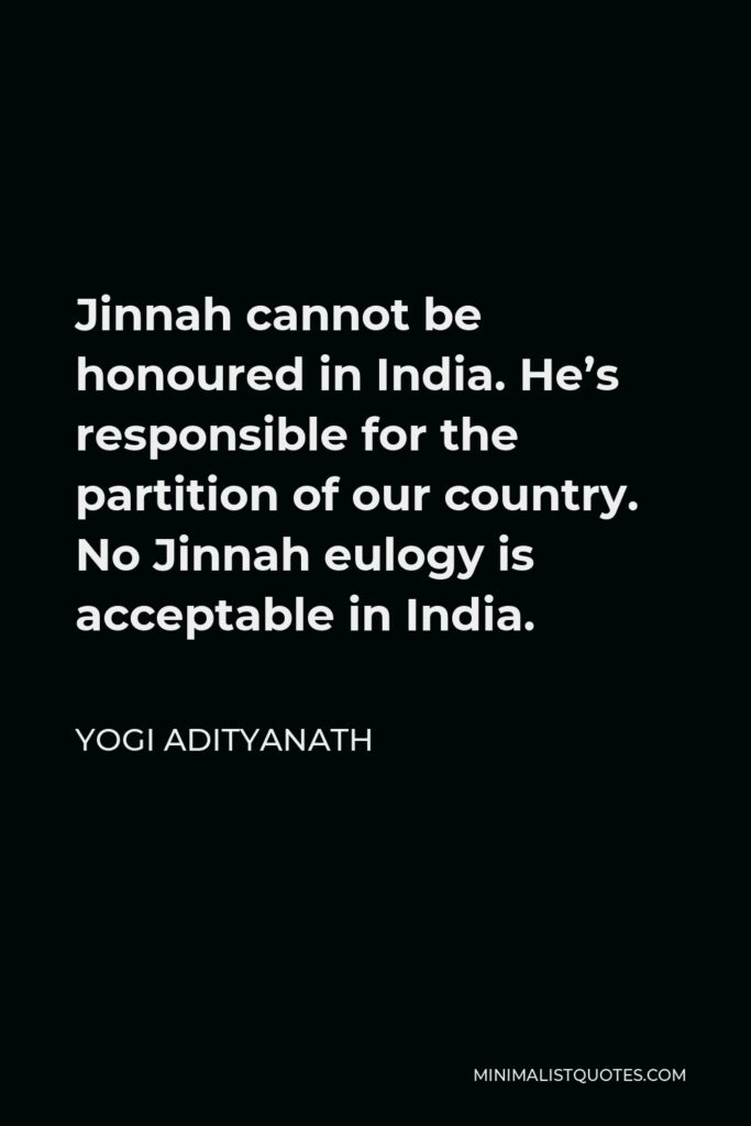 Yogi Adityanath Quote - Jinnah cannot be honoured in India. He's responsible for the partition of our country. No Jinnah eulogy is acceptable in India.