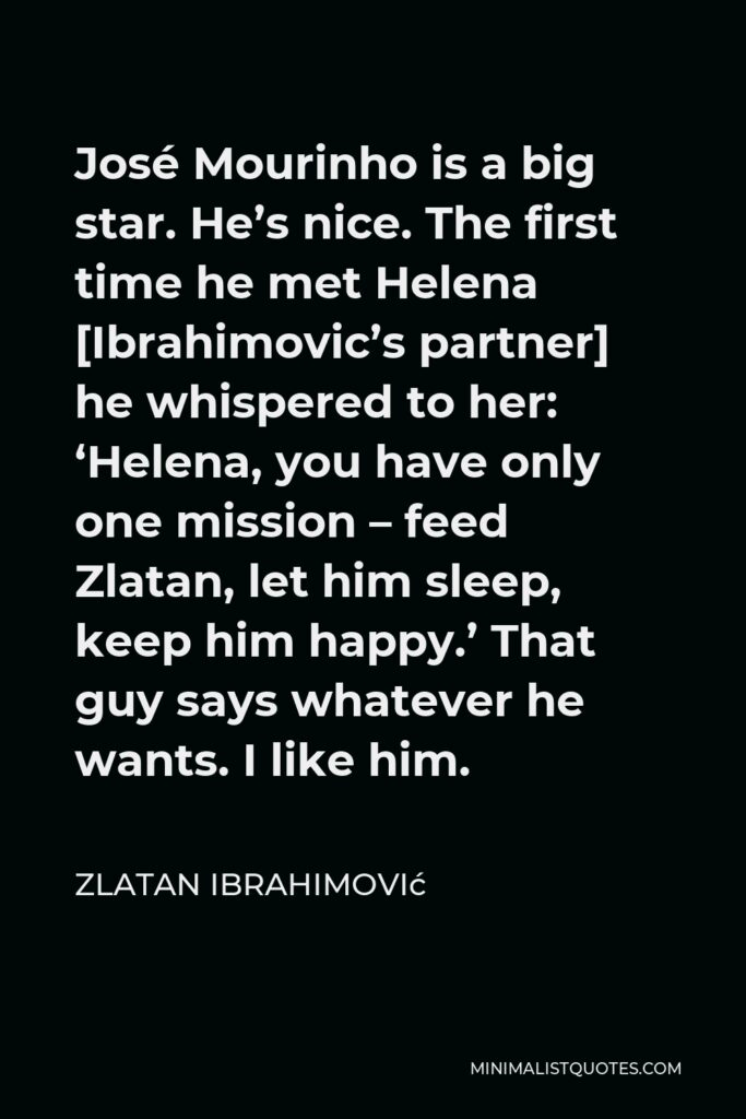 Zlatan Ibrahimović Quote - José Mourinho is a big star. He's nice. The first time he met Helena [Ibrahimovic's partner] he whispered to her: 'Helena, you have only one mission – feed Zlatan, let him sleep, keep him happy.' That guy says whatever he wants. I like him.
