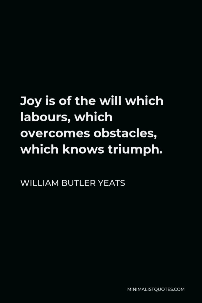 William Butler Yeats Quote - Joy is of the will which labours, which overcomes obstacles, which knows triumph.
