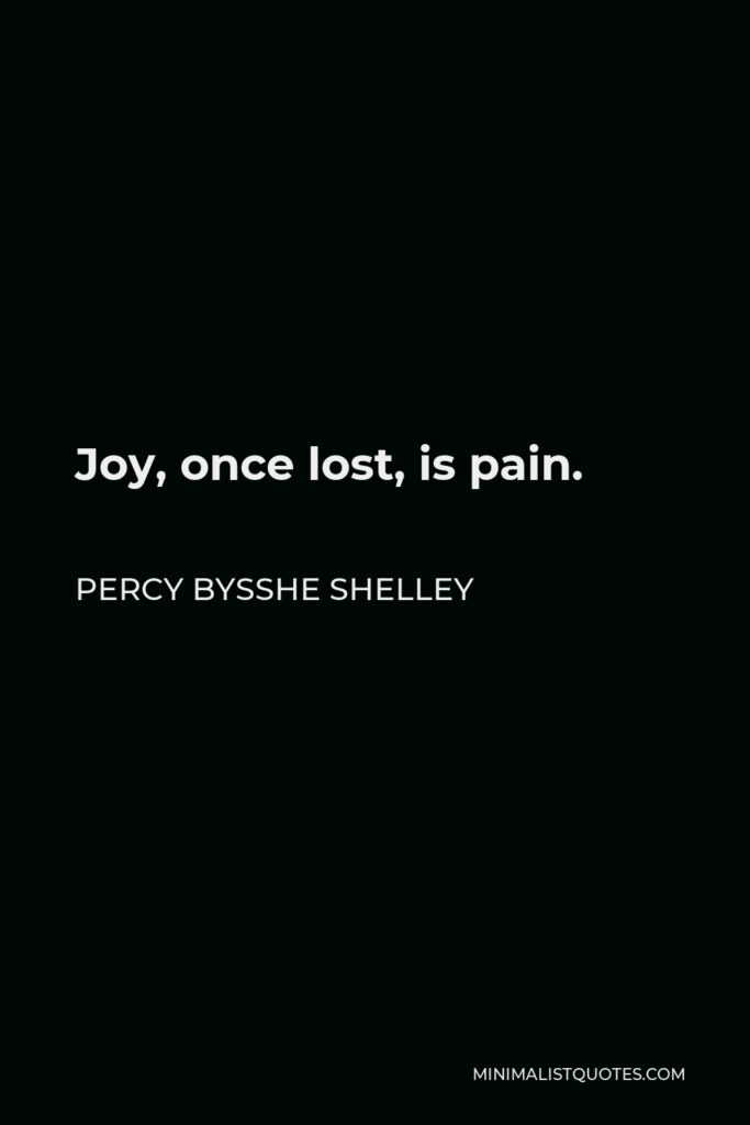 Percy Bysshe Shelley Quote - Joy, once lost, is pain.
