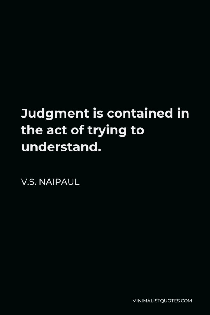 V.S. Naipaul Quote - Judgment is contained in the act of trying to understand.