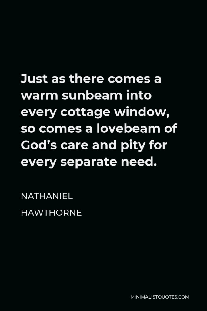 Nathaniel Hawthorne Quote - Just as there comes a warm sunbeam into every cottage window, so comes a lovebeam of God's care and pity for every separate need.