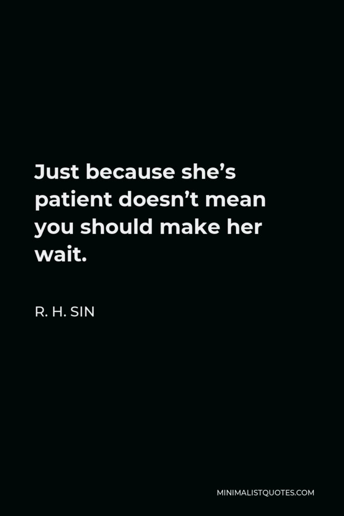 R. H. Sin Quote - Just because she's patient doesn't mean you should make her wait.