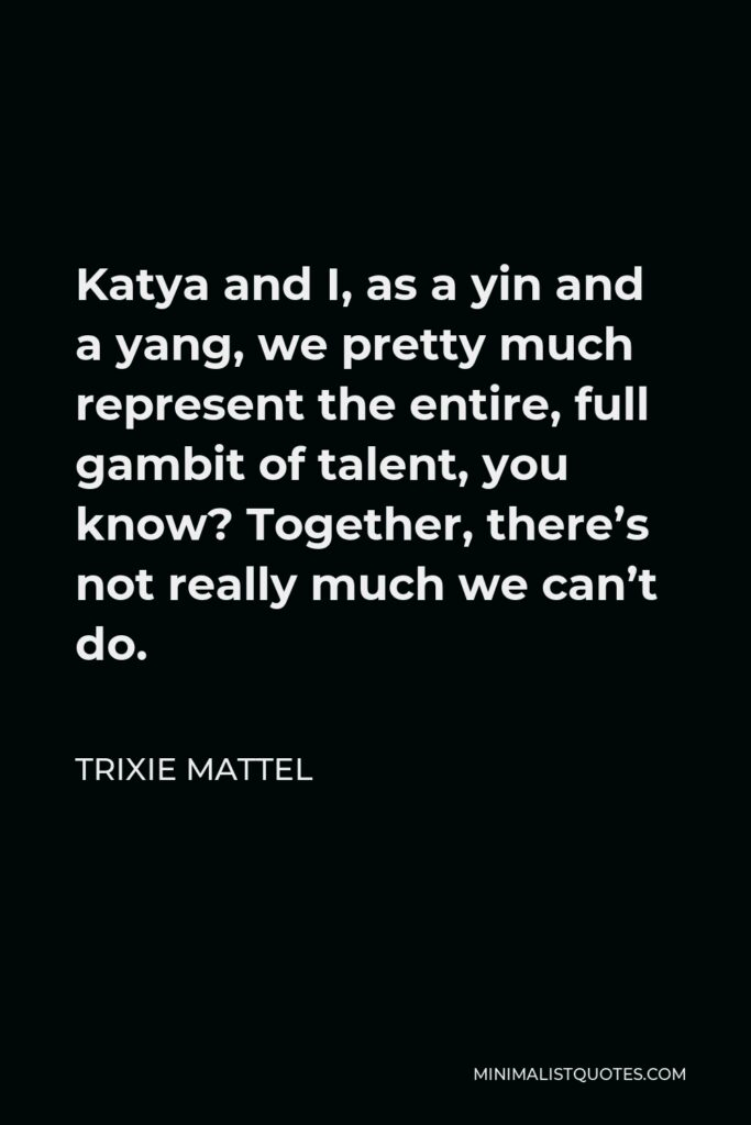 Trixie Mattel Quote - Katya and I, as a yin and a yang, we pretty much represent the entire, full gambit of talent, you know? Together, there's not really much we can't do.