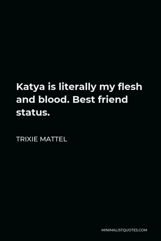 Trixie Mattel Quote - Katya is literally my flesh and blood. Best friend status.