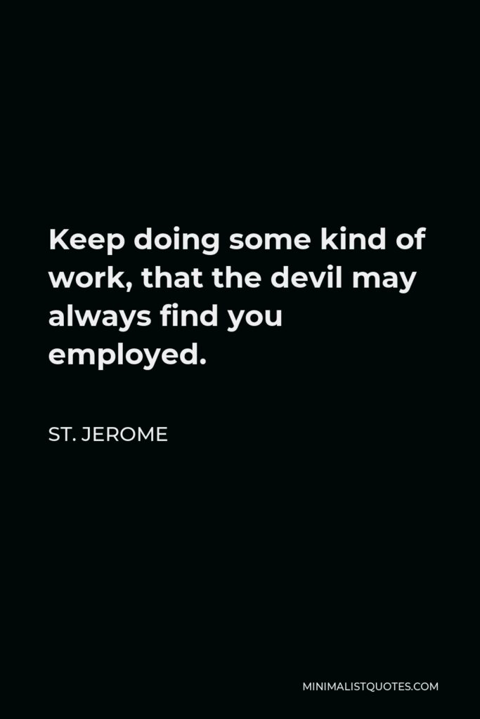 St. Jerome Quote - Keep doing some kind of work, that the devil may always find you employed.
