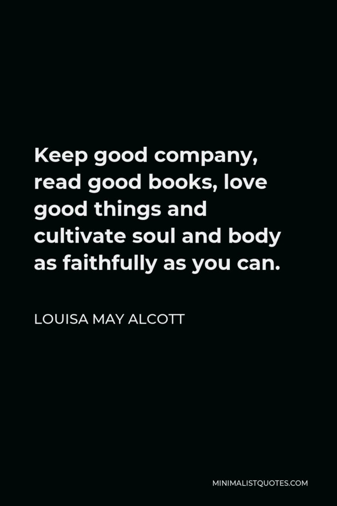 Louisa May Alcott Quote - Keep good company, read good books, love good things and cultivate soul and body as faithfully as you can.