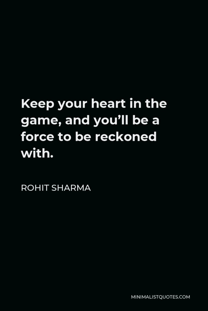 Rohit Sharma Quote - Keep your heart in the game, and you'll be a force to be reckoned with.