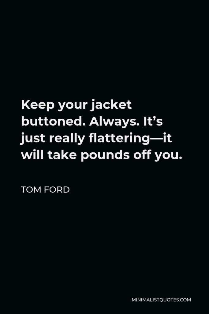 Tom Ford Quote - Keep your jacket buttoned. Always. It's just really flattering—it will take pounds off you.