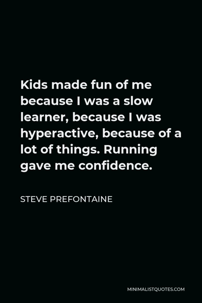 Steve Prefontaine Quote - Kids made fun of me because I was a slow learner, because I was hyperactive, because of a lot of things. Running gave me confidence.