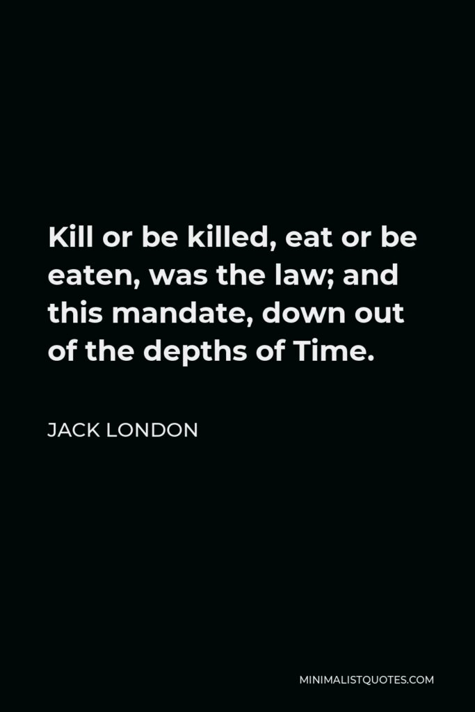 Jack London Quote - Kill or be killed, eat or be eaten, was the law; and this mandate, down out of the depths of Time.