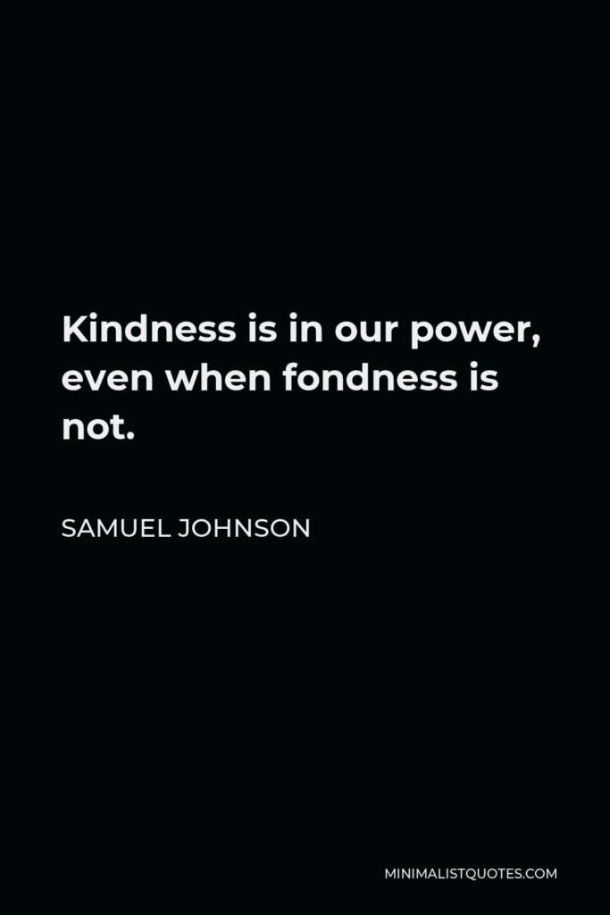 Samuel Johnson Quote - Kindness is in our power, even when fondness is not.