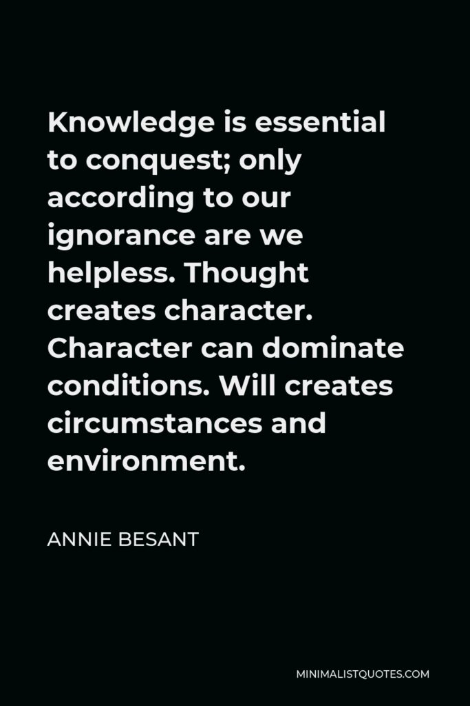 Annie Besant Quote - Knowledge is essential to conquest; only according to our ignorance are we helpless. Thought creates character. Character can dominate conditions. Will creates circumstances and environment.