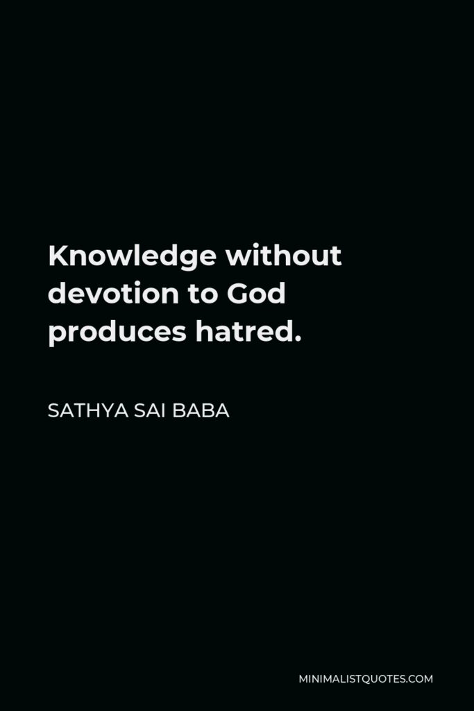 Sathya Sai Baba Quote - Knowledge without devotion to God produces hatred.